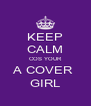 KEEP CALM COS YOUR A COVER  GIRL - Personalised Poster A4 size