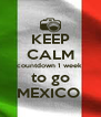 KEEP CALM countdown 1 week  to go MEXICO  - Personalised Poster A4 size
