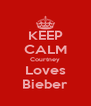 KEEP CALM Courtney Loves Bieber - Personalised Poster A4 size