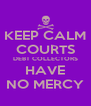 KEEP CALM COURTS DEBT COLLECTORS HAVE NO MERCY - Personalised Poster A4 size
