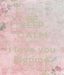 KEEP CALM Couse I love you Bigtime - Personalised Poster A4 size