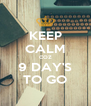 KEEP CALM COZ 9 DAY'S TO GO - Personalised Poster A4 size