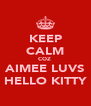 KEEP CALM COZ  AIMEE LUVS HELLO KITTY - Personalised Poster A4 size
