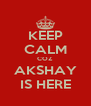 KEEP CALM COZ AKSHAY IS HERE - Personalised Poster A4 size