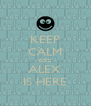 KEEP CALM COZ  ALEX IS HERE - Personalised Poster A4 size