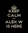 KEEP CALM coz ALEX W IS HERE - Personalised Poster A4 size