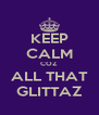 KEEP CALM COZ  ALL THAT GLITTAZ - Personalised Poster A4 size