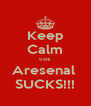 Keep Calm coz Aresenal  SUCKS!!! - Personalised Poster A4 size