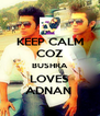 KEEP CALM COZ BUSHRA LOVES ADNAN  - Personalised Poster A4 size