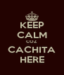 KEEP CALM COZ CACHITA HERE - Personalised Poster A4 size