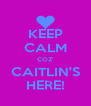 KEEP CALM COZ' CAITLIN'S HERE! - Personalised Poster A4 size