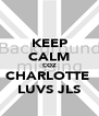 KEEP CALM COZ CHARLOTTE  LUVS JLS - Personalised Poster A4 size