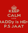 KEEP CALM COZ  DADDy is HEre P.S JAAT - Personalised Poster A4 size
