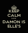 KEEP CALM COZ DAMON IS ELLE'S - Personalised Poster A4 size