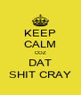 KEEP CALM COZ DAT SHIT CRAY - Personalised Poster A4 size