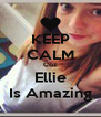 KEEP CALM Coz Ellie Is Amazing - Personalised Poster A4 size