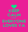 KEEP CALM COZ EVERYONE LOVES YA - Personalised Poster A4 size