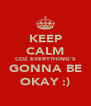 KEEP CALM COZ EVERYTHING'S GONNA BE OKAY :) - Personalised Poster A4 size