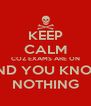 KEEP CALM COZ EXAMS ARE ON AND YOU KNOW NOTHING - Personalised Poster A4 size