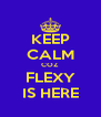 KEEP CALM COZ FLEXY IS HERE - Personalised Poster A4 size