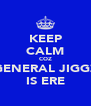 KEEP CALM COZ GENERAL JIGGZ IS ERE - Personalised Poster A4 size