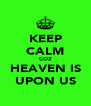 KEEP CALM COZ HEAVEN IS UPON US - Personalised Poster A4 size