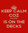 KEEP CALM COZ HOUSE IS ON THE DECKS - Personalised Poster A4 size
