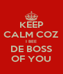 KEEP CALM COZ I BEE DE BOSS OF YOU - Personalised Poster A4 size
