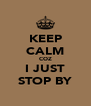KEEP CALM COZ I JUST STOP BY - Personalised Poster A4 size