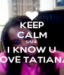 KEEP CALM COZ I KNOW U LOVE TATIANA - Personalised Poster A4 size