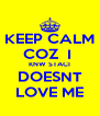 KEEP CALM COZ  I  KNW STACI DOESNT LOVE ME - Personalised Poster A4 size