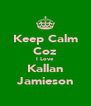 Keep Calm Coz I Love Kallan Jamieson - Personalised Poster A4 size