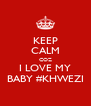 KEEP CALM COZ I LOVE MY BABY #KHWEZI - Personalised Poster A4 size
