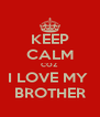KEEP CALM COZ  I LOVE MY  BROTHER - Personalised Poster A4 size