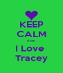 KEEP CALM coz I Love  Tracey - Personalised Poster A4 size