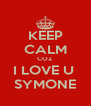 KEEP CALM COZ  I LOVE U  SYMONE - Personalised Poster A4 size
