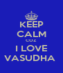 KEEP CALM COZ I LOVE VASUDHA  - Personalised Poster A4 size