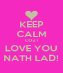 KEEP CALM COZ I LOVE YOU NATH LAD! - Personalised Poster A4 size