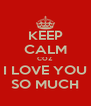 KEEP CALM COZ  I LOVE YOU SO MUCH - Personalised Poster A4 size