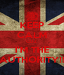KEEP CALM COZ I'M THE AUTHORITY!! - Personalised Poster A4 size