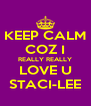 KEEP CALM COZ I REALLY REALLY LOVE U STACI-LEE - Personalised Poster A4 size