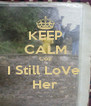KEEP CALM Coz I Still LoVe  Her - Personalised Poster A4 size