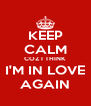 KEEP CALM COZ I THINK I'M IN LOVE AGAIN - Personalised Poster A4 size