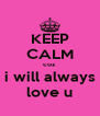 KEEP CALM coz  i will always love u - Personalised Poster A4 size