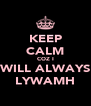 KEEP CALM COZ I WILL ALWAYS LYWAMH - Personalised Poster A4 size