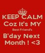 KEEP CALM Coz It's MY Best Friend's B'day Next  Month ! <3 - Personalised Poster A4 size