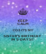 KEEP CALM COZ IT'S MY SISTER'S BIRTHDAY  IN 5 DAYS!!' - Personalised Poster A4 size