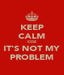 KEEP CALM COZ IT'S NOT MY PROBLEM - Personalised Poster A4 size
