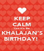 KEEP CALM 'Coz it's the  KHALAJAN'S BIRTHDAY!  - Personalised Poster A4 size