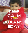 KEEP CALM COZ ITS DUAANSH BDAY - Personalised Poster A4 size